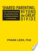 Shared Parenting: Beyond the Great Divide The Twenty Essential Co-parenting Tasks for Raising Children in Two Homes