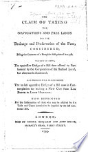 The Claim of Taxing the Navigations and Free Lands for the Drainage     of the Fens  Considered  Being the Contents of a Pamphlet First Printed in 1778  Wherein is Shewn the Oppressive Design of a Bill Then Offered to Parliament by the Corporation of the Bedford Level     and Wherein Will be Discovered the No Less Oppressive Design of a Bill Now in Contemplation for Making a New Cut from Eau Brink to Lynn Harbour  Etc