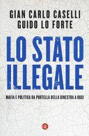 Lo Stato illegale. Mafia e politica da Portella della Ginestra a oggi