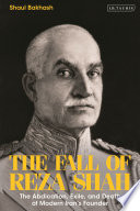 The Fall of Reza Shah: The Abdication, Exile, and Death of Modern Iran's Founder