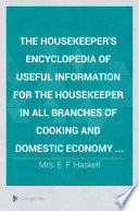 The Housekeeper s Encyclopedia of Useful Information for the Housekeeper in All Branches of Cooking and Domestic Economy
