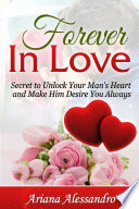 Forever In Love  Secret to Unlock Your Man s Heart and Make Him Desire You Always