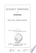 Quickly ripened  or  Recollections of the late Jasper Bolton  including his letters and diary