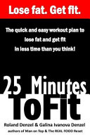 25 Minutes To Fit The Quick And Easy Workout Plan For Losing Fat And Getting Fit In Less Time Than You Think