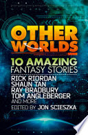 Other Worlds (feat. stories by Rick Riordan, Shaun Tan, Tom Angleberger, Ray Bradbury and more)