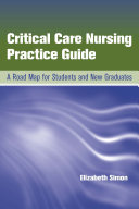 Critical Care Nursing Practice Guide  A Road Map for Students and New Graduates