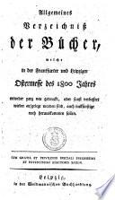 Allgemeines Verzeichnis der Bücher, welche in der Frankfurter und Leipziger Oster-Messe (Michaelsmesse) des ... Jahres entweder ganz neu gedruckt, oder sonst wieder verbessert aufgelegt worden sind, auch inskünftige noch herauskommen sollen