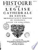 Histoire de l   glise cath  drale de Rouen  m  tropolitaine et primatiale de Normandie  divis  e en cinq livres
