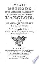 Vraie methode pour apprendre facilement a parler  a lire et a ecrire l anglois  ou grammaire generale de la langue angloise