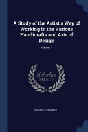 A Study of the Artist s Way of Working in the Various Handicrafts and Arts of Design