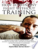 How to Win Any Fight Without Training   An Easy to Read Guide to Survival in Any Combat Situation  and With No Formal Training Needed to Understand