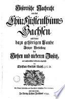 Historische Nachricht von des ChurFürstenthums Sachsen und derer dazu gehöriger Lande Jetziger Verfassung der Hohen und niederen Justitz, aus authentischen Urkunden abgefasset