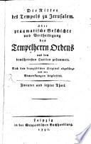 Die Ritter des Tempels zu Jerusalem  Oder pragmatische Geschichte und Vertheidigung des Tempelherrn Ordens