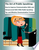 The Art of Public Speaking  How to Improve Communication Skills and Interpersonal Skills With Public Speaking Tips and Effective Communication Training