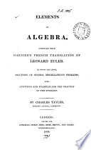 Elements of algebra  compiled from Garnier s French translation of L  Euler  To which are added  solutions of several miscellaneous problems