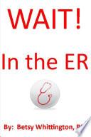 Wait  In the ER