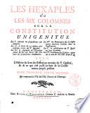 Les Hexaples ou Les six colomnes sur la Constitution Unigenitus. La 1. contient les propositions condamnees. La 2. le texte de ces memes propositions tirees du p. Quesnel ... Avec l'histoire du livre des reflexions morales du p. Quesnel, & de ce qui s'est passe au sujet de la Constitution jusqu'a present ... Tome premier -sixieme]