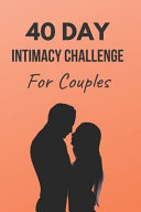 40 Day Intimacy Challenge For Couples: Ignite Intimacy In Your Marriage Through Conversation, Romance, And Sexuality In This Couples Workbook
