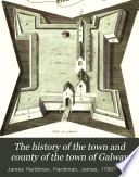 The history of the town and county of the town of Galway  from the earliest period to the present time  embellished with several engravings