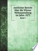 Amtlicher Bericht ?ber die Wiener Weltausstellung im Jahre 1873