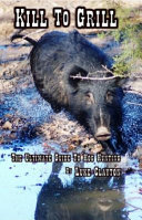KILL to GRILL   the Ultimate Guide to Hog Hunting