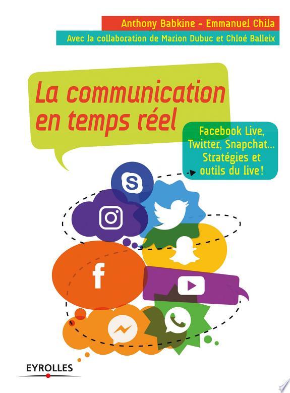 La communication en temps réel : Facebook Live, Twitter, Snapchat... : stratégies et outils du live ! / Anthony Babkine et Emmanuel Chila ; contributrices, Chloé Balleix et Marion Dubuc.- Paris : Eyrolles , DL 2017