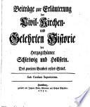 Beyträge zur Erläuterung der Civil-, Kirchen- und Gelehrten-Historie der Herzogthümer Schleswig und Hollstein