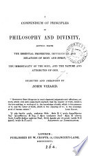 A compendium of principles in philosophy and divinity  setting forth the essential properties  and relations of body and spirit   c