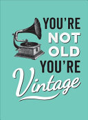 You re Not Old  You re Vintage