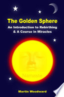 The Golden Sphere   An Introduction to Rebirthing and A Course in Miracles