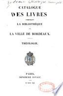 Catalogue des livres composant la Biblioth  que de la ville de Bordeaux  Th  ologie