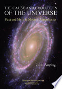 The Cause and Evolution of the Universe  Fact and Myth in Modern Astrophysics