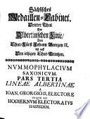 Saxonia numismatica oder Medaillen-Cabinet von Gedächtniß-Müntzen & Schaupfennigen, welche die Chur- & Fürsten zu Sachsen Albertin. Hauptlinie prägen ... laßen
