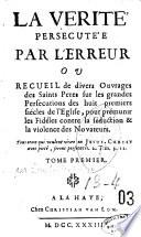 La vérité persécutée par l'erreur ou recueil de divers ouvrages des saints Pères sur les grandes persécutions des huit premiers siècle de l'Eglise , pour prémunir les fidèles contre la séduction et la violence des novateurs