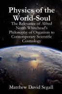 Physics of the World-Soul: The Relevance of Alfred North Whitehead's Philosophy of Organism to Contemporary Scientific Cosmology