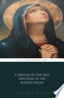 A Treatise on the True Devotion to the Blessed Virgin
