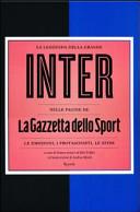 La leggenda della grande Inter nelle pagine de «La Gazzetta dello Sport». Le emozioni, i protagonisti, le sfide