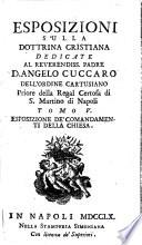 Esposizioni sulla dottrina cristiana dedicate al reverendiss. padre d. Angelo Cuccaro dell'ordine Cartusiano priore della regal certosa di S. Martino di Napoli. Tomo primo [-quinto]