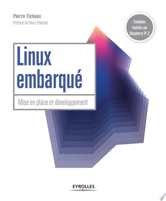 Linux embarqué : mise en place et développement / Pierre Ficheux ; préface de Marc Palazon.- Paris : Eyrolles , DL 2017