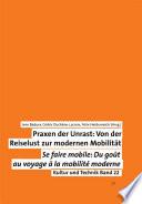 Praxen der Unrast: Von der Reiselust zur modernen Mobilität. Se faire mobile: Du gout au voyage à la mobilité moderne