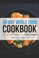 30 Day Whole Food Cookbook The 30 Day Guide For Healthy Lifestyle