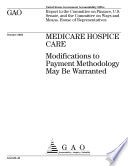 Medicare hospice care modifications to payment methodology may be warranted : report to the Committee on Finance, U.S. Senate, and the Committee on Ways and Means, House of Representatives.