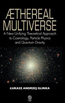 Aethereal Multiverse A New Unifying Theoretical Approach To Cosmology Particle Physics And Quantum Gravity book
