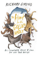 The hunt for the golden mole : all creatures great and small, and why they matter / Richard Girling.