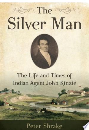 The Silver Man: The Life and Times of Indian Agent John Kinzie - ISBN:9780870207419