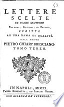 Lettere scelte di varie materie piacevoli, critiche, ed erudite, scritte ad una dama di qualità dall'abate Pietro Chiari bresciano. Tomo [primo-terzo]