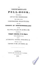 The Northumberland poll book  containing a list of the freeholders who voted at the contested elections for the county of Northumberland in the years 1747 8  1774  and in Feb  and March  1826  Including a complete collection of the papers which appeared in 1774  and the authentic papers  speeches   c  relating to the election in Feb  and March  1826