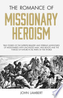 The Romance of Missionary Heroism  True Stories of the Intrepid Bravery and Stirring Adventures of Missionaries with Uncivilized Man  Wild Beasts and the Forces of Nature in all Parts of the World