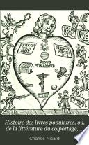Histoire Des Livres Populaires Ou De La Litt Rature Du Colportage Depuis L Origine De L Imprimerie Jusqu L Tablissement De La Commission D Examen Des Livres Du Colportage 30 Novembre 1852