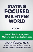Staying Focused in a Hyper World: Book 1; Natural Solutions for ADHD, Memory and Brain Performance